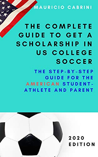 The complete guide to get a scholarship in US college soccer: The step-by-step guide for the American student-athlete and parent