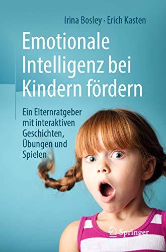 Emotionale Intelligenz bei Kindern fördern: Ein Elternratgeber mit interaktiven Geschichten, Übungen und Spielen