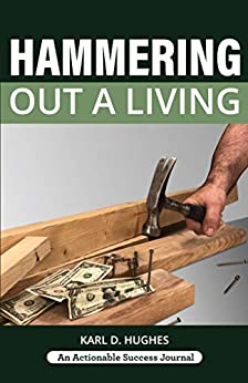 Hammering Out a Living: A Carpenter's Guide for a Successful Life by [Karl D. Hughes]