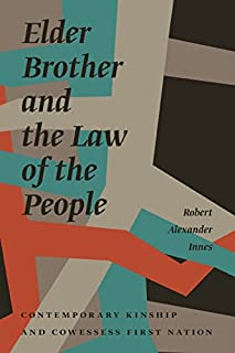 Elder Brother and the Law of the People: Contemporary Kinship and Cowessess First Nation (Critical Studies in Native History Book 17)