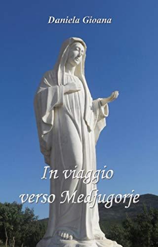 In Viaggio Verso Medjugorje: I Viaggi, I Luoghi, i Testimoni, I Pellegrini e Le Conversioni del Cuore
