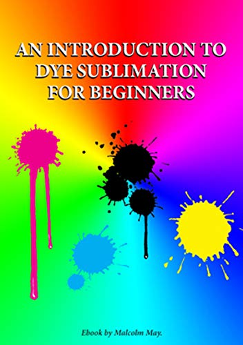 Introduction to Dye Sublimation for beginners: Dye Sub for beginners (English Edition)