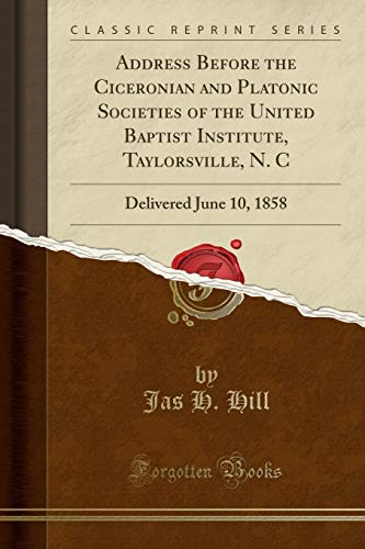 Address Before the Ciceronian and Platonic Societies of the United Baptist Institute, Taylorsville, N. C: Delivered June 10, 1858 (Classic Reprint)