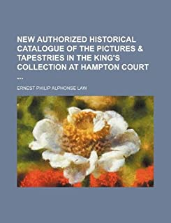 New Authorized Historical Catalogue of the Pictures & Tapestries in the King's Collection at Hampton Court