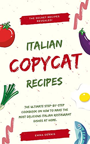 Copycat Recipes: The Ultimate Step-by-Step Cookbook on How to Make the Most Delicious Italian Restaurant Dishes at Home. by [Emma Dennis]