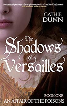 The Shadows of Versailles: A moving tale of innocence lost, a search for the truth, and deadly revenge (An Affair of the Poisons Book 1) by [Cathie Dunn, Ocelot Press]