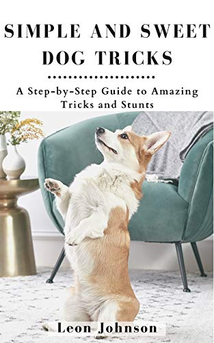 Simple and Sweet Dog Tricks: A Step-by-Step Guide to Amazing Tricks and Stunts