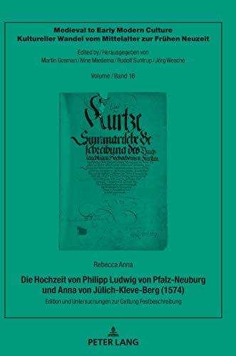 Die Hochzeit von Philipp Ludwig von Pfalz-Neuburg und Anna von Jülich-Kleve-Berg (1574): Edition und Untersuchungen zur Gattung Festbeschreibung ... vom Mittelalter zur Frühen Neuzeit, Band 16)