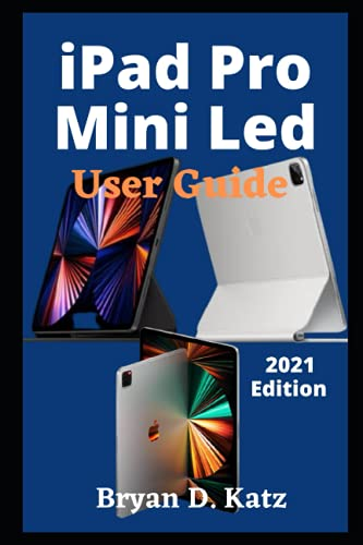 iPad Pro Mini Led User Guide: A Simple Complete Instructional Manual on How to Set Up and Use the Newly Released iPad Mini Led 2021 for Beginners and Seniors and Previous iPad Editions
