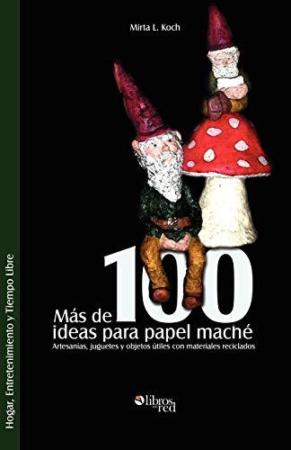 Mas de 100 Ideas Para Papel Mache. Artesanias, Juguetes y Objetos Utiles Con Materiales Reciclados