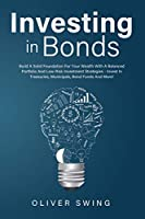 Investing In Bonds: Build A Solid Foundation For Your Wealth With A Balanced Portfolio And Low-Risk Investment Strategies - Invest In Treasuries, Municipals, Bond Funds And More!