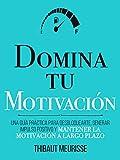 Domina Tu Motivación : Una guía práctica para desbloquearte, generar impulso positivo y mantener la motivación a largo plazo (Colección Domina Tu(s)... nº 2)