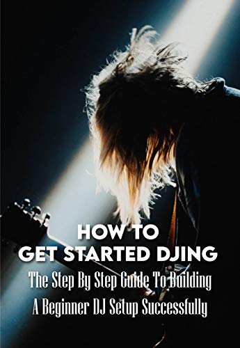 How To Get Started DJing: The Step By Step Guide To Building A Beginner DJ Setup Successfully: Djing For Dummies