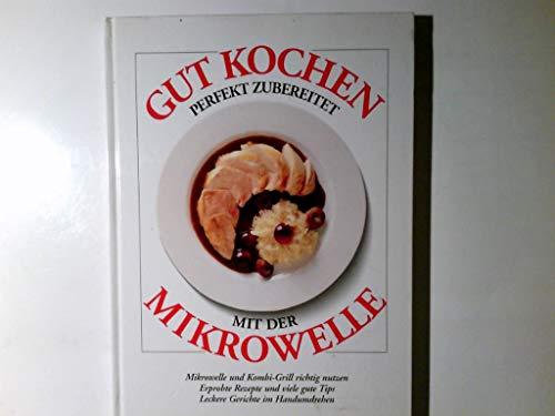 Gut kochen, perfekt zubereitet mit der Mikrowelle : Mikrowelle und Kombigrill richtig nutzen ; erprobte Rezepte und viele gute Tips ; leckere Gerichte im Handumdrehen.