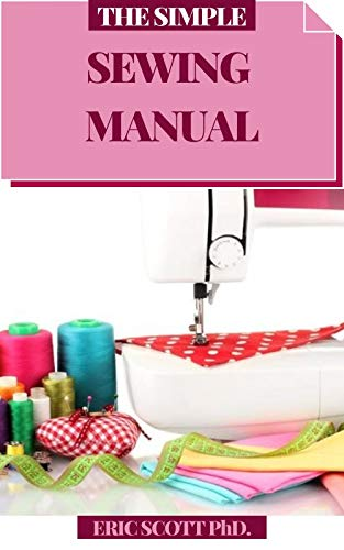 THE SIMPLE SEWING MANUAL: Bit by bit Procedures for Making Garments and Home Extras