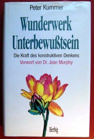 Wunderwerk Unterbewusstsein: Die Kraft des konstruktiven Denkens (Neues Bewusstsein)