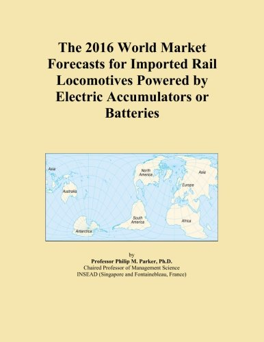 The 2016 World Market Forecasts for Imported Rail Locomotives Powered by Electric Accumulators or Batteries