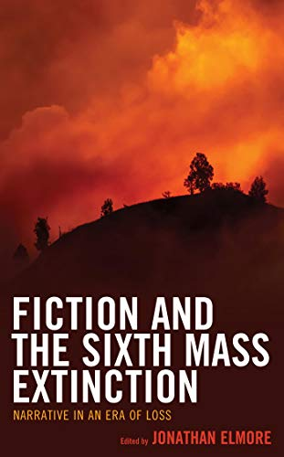 Fiction and the Sixth Mass Extinction: Narrative in an Era of Loss (Ecocritical Theory and Practice)