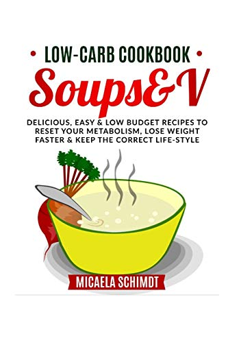 LOW-CARB SOUPS&V: DELICIOUS ,EASY AND LOW BUDGET RECIPES TO RESET YOUR...