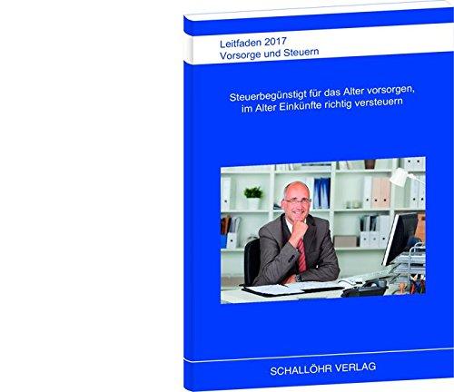Leitfaden 2017 Vorsorge und Steuern: Steuerbegünstigt für das Alter vorsorgen und im Alter Einkünfte richtig versteuern
