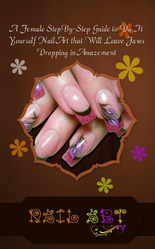 Nail Art: A Female Step-By-Step Guide to Do It Yourself Nail Art that Will Leave Jaws Dropping in Amazement (English Edition)