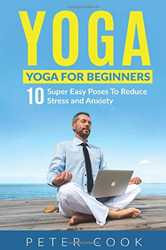 Yoga: Yoga For Beginners: 10 Super Easy Poses To Reduce Stress and Anxiety (Yoga Moves And Postures For Men, Girls, Kids, Beginner, Scoliosis, Back Pain, Shoulders, Meditation, Relaxation, Band 1)