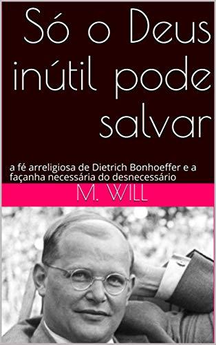 Só o Deus inútil pode salvar: a fé arreligiosa de Dietrich Bonhoeffer e a façanha necessária do desnecessário