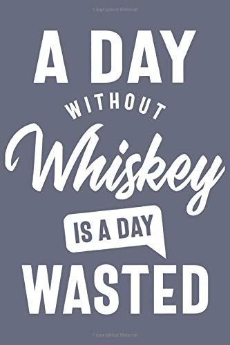 A Day Without Whiskey is a day wasted, Sacastic Funny Whiskey gift for women men Cute Notebook a Beautiful: Lined Notebook / Journal Gift, woman ... Whiskey accessories , Cute, Funny, Gif