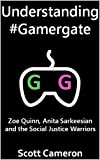 Understanding #Gamergate: Zoe Quinn, Anita Sarkeesian and the Social Justice Warriors (English Edition)