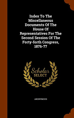 Compare Textbook Prices for Index To The Miscellaneous Documents Of The House Of Representatives For The Second Session Of The Forty-forth Congress, 1876-77  ISBN 9781343977761 by Anonymous