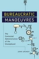 Bureaucratic Manoeuvres: The Contested Administration of the Unemployed (Studies in Comparative Political Economy and Public Policy)