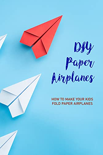 DIY Paper Airplanes: How To Make Your Kids Fold Paper Airplanes: Guide Paper Airplanes For Kids (English Edition)