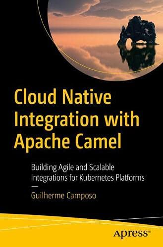 Cloud Native Integration with Apache Camel: Building Agile and Scalable Integrations for Kubernetes Platforms Front Cover