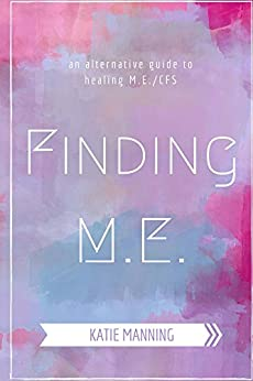 Finding M.E.: An Alternative Guide to Healing M.E./CFS by [Katie Manning]