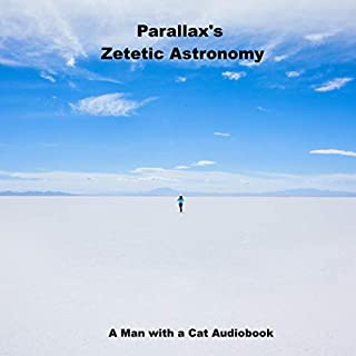 Zetetic Astronomy     An Experimental Inquiry into the True Figure of the Earth: Proving It a Plane, Without Axial or Orbital Motion; And the Only Material World in the Universe!              Written by:                                                                                                                                 Man with a Cat,                                                                                        Samuel Rowbotham,                                                                                        Parallax                               Narrated by:                                                                                                                                 Man with a Cat                      Length: 4 hrs and 58 mins     Not rated yet     Overall 0.0