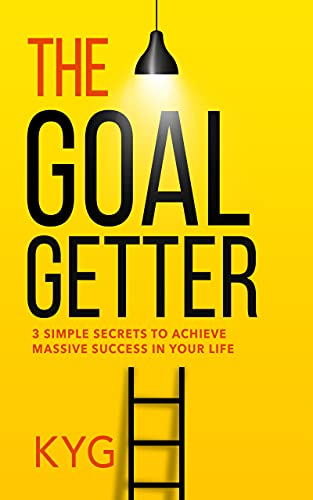 The Goal Getter: 3 Simple Secrets To Achieve Massive Success In Your Life by KYG
