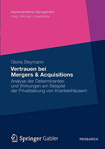 Vertrauen bei Mergers & Acquisitions: Analyse der Determinanten und Wirkungen am Beispiel der Privatisierung von Krankenhäusern (Marktorientiertes Management)