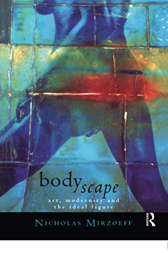 Bodyscape: Art, Modernity and the Ideal Figure (Visual Cultures)