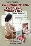 The Ultimate Pregnancy and Positive Parenting Book Bundle: A Complete Guide From Pregnancy to Childbirth to Raising Kids