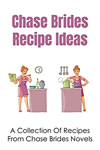 Chase Brides Recipe Ideas: A Collection Of Recipes From Chase Brides Novels: Both Original And Modern Versions From Chase Brides Novels