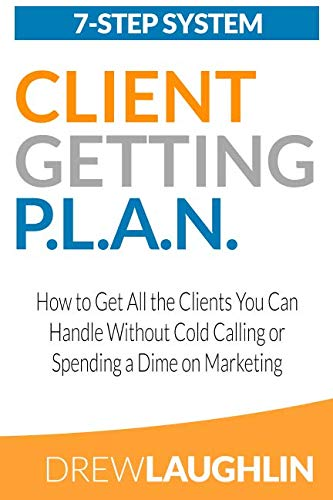 Client Getting P.L.A.N.: How to Get All the Clients You Can Handle Without Cold Calling or Spending a Dime on Marketing