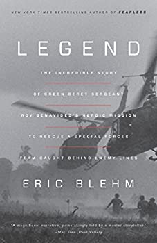 Legend  The Incredible Story of Green Beret Sergeant Roy Benavidez s Heroic Mission to Rescue a Special Forces Team Caught Behind Enemy Lines