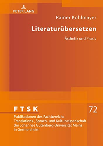 Literaturübersetzen: Ästhetik und Praxis (FTSK. Publikationen des Fachbereichs Translations-, Sprach- und Kulturwissenschaft der Johannes Gutenberg-Universität Mainz in Germersheim, Band 72)