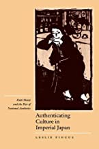 Authenticating Culture in Imperial Japan: Kuki Shuzo and the Rise of National Aesthetics (Twentieth Century Japan: The Emergence of a World Power)