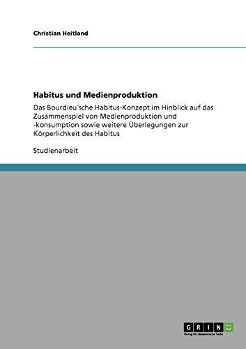 Habitus und Medienproduktion: Das Bourdieu´sche Habitus-Konzept im Hinblick auf das Zusammenspiel von Medienproduktion und -konsumption sowie weitere Überlegungen zur Körperlichkeit des Habitus