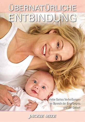 Übernatürliche Entbindung: Wie man die Verheißungen Gottes im Bereich der Empfängnis und der Geburt erleben kann