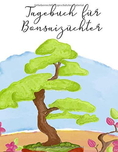 Tagebuch für Bonsaizüchter: Notizen und Aufzeichnungen regelmäßig führen und Erfolge dokumentieren
