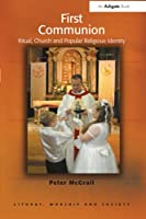 First Communion: Ritual, Church and Popular Religious Identity (Liturgy, Worship and Society)