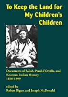 To Keep the Land for My Children's Children: Documents of Salish, Pend D'oreille, and Kootenai Indian History, 1890-1899