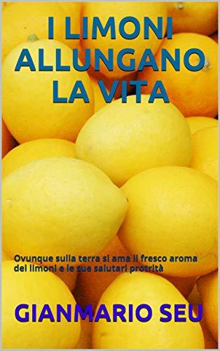 I LIMONI ALLUNGANO LA VITA: Ovunque sulla terra si ama il fresco aroma dei limoni e le sue salutari protrità (GIANMARIO SEU Vol